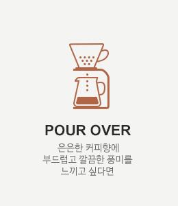 POUR OVER - 은은한 커피향에 부드럽고 깔끔한 풍미를 느끼고 싶다면